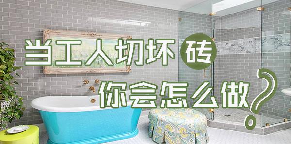 人性话题:在你家装修工人切坏瓷砖或者其他,你会怎么做?
